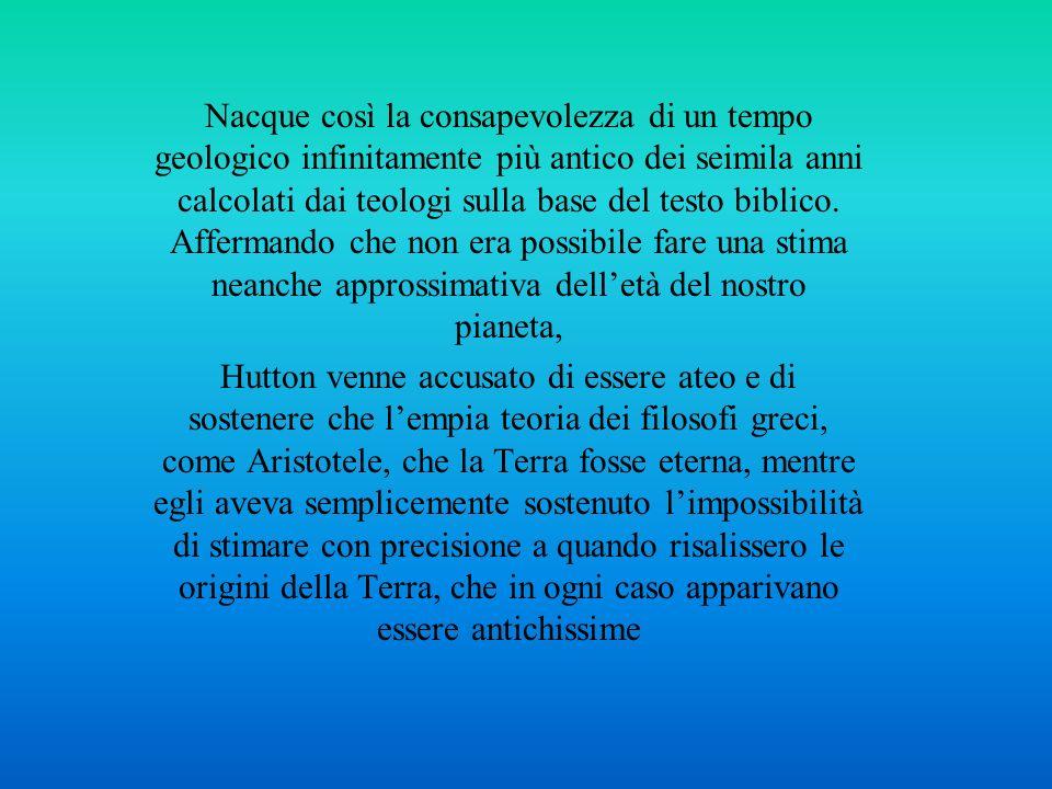 Nacque così la consapevolezza di un tempo geologico infinitamente più antico dei seimila anni calcolati dai teologi sulla base del testo biblico. Affermando che non era possibile fare una stima neanche approssimativa dell'età del nostro pianeta,