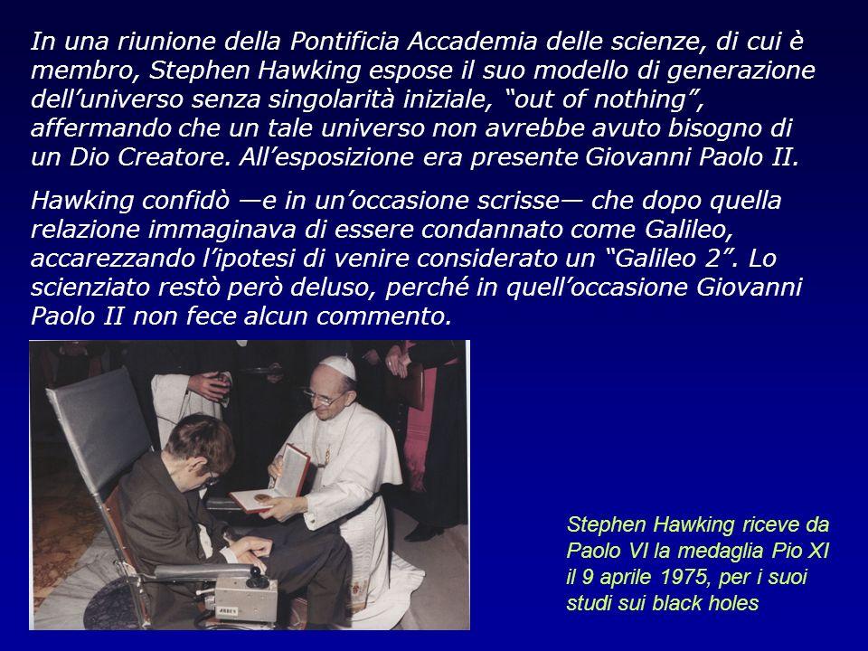 In una riunione della Pontificia Accademia delle scienze, di cui è membro, Stephen Hawking espose il suo modello di generazione dell'universo senza singolarità iniziale, out of nothing , affermando che un tale universo non avrebbe avuto bisogno di un Dio Creatore. All'esposizione era presente Giovanni Paolo II.