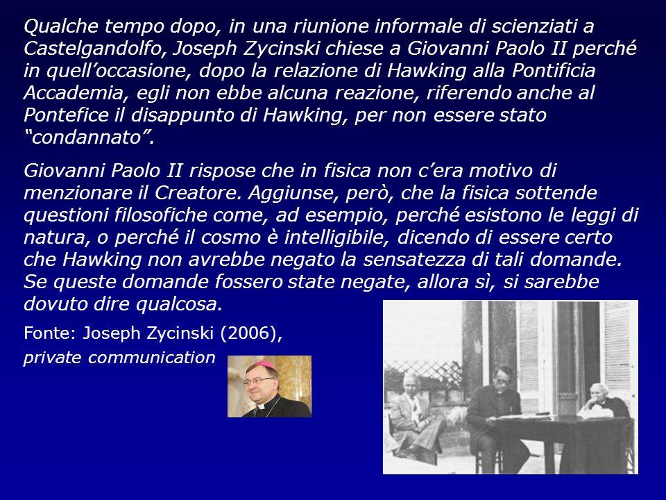 Qualche tempo dopo, in una riunione informale di scienziati a Castelgandolfo, Joseph Zycinski chiese a Giovanni Paolo II perché in quell'occasione, dopo la relazione di Hawking alla Pontificia Accademia, egli non ebbe alcuna reazione, riferendo anche al Pontefice il disappunto di Hawking, per non essere stato condannato .
