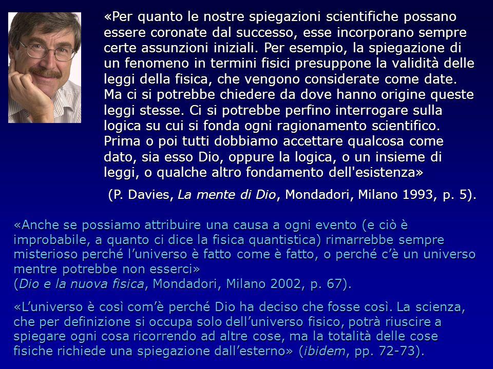 «Per quanto le nostre spiegazioni scientifiche possano essere coronate dal successo, esse incorporano sempre certe assunzioni iniziali. Per esempio, la spiegazione di un fenomeno in termini fisici presuppone la validità delle leggi della fisica, che vengono considerate come date. Ma ci si potrebbe chiedere da dove hanno origine queste leggi stesse. Ci si potrebbe perfino interrogare sulla logica su cui si fonda ogni ragionamento scientifico. Prima o poi tutti dobbiamo accettare qualcosa come dato, sia esso Dio, oppure la logica, o un insieme di leggi, o qualche altro fondamento dell esistenza»