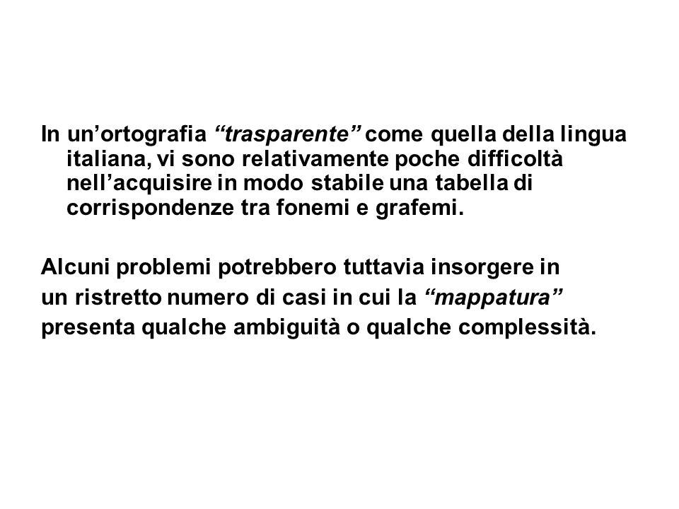In un'ortografia trasparente come quella della lingua italiana, vi sono relativamente poche difficoltà nell'acquisire in modo stabile una tabella di corrispondenze tra fonemi e grafemi.