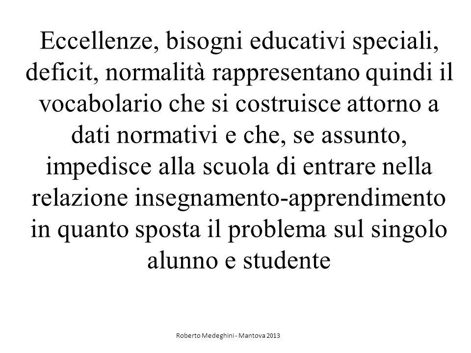 Eccellenze, bisogni educativi speciali, deficit, normalità rappresentano quindi il vocabolario che si costruisce attorno a dati normativi e che, se assunto, impedisce alla scuola di entrare nella relazione insegnamento-apprendimento in quanto sposta il problema sul singolo alunno e studente