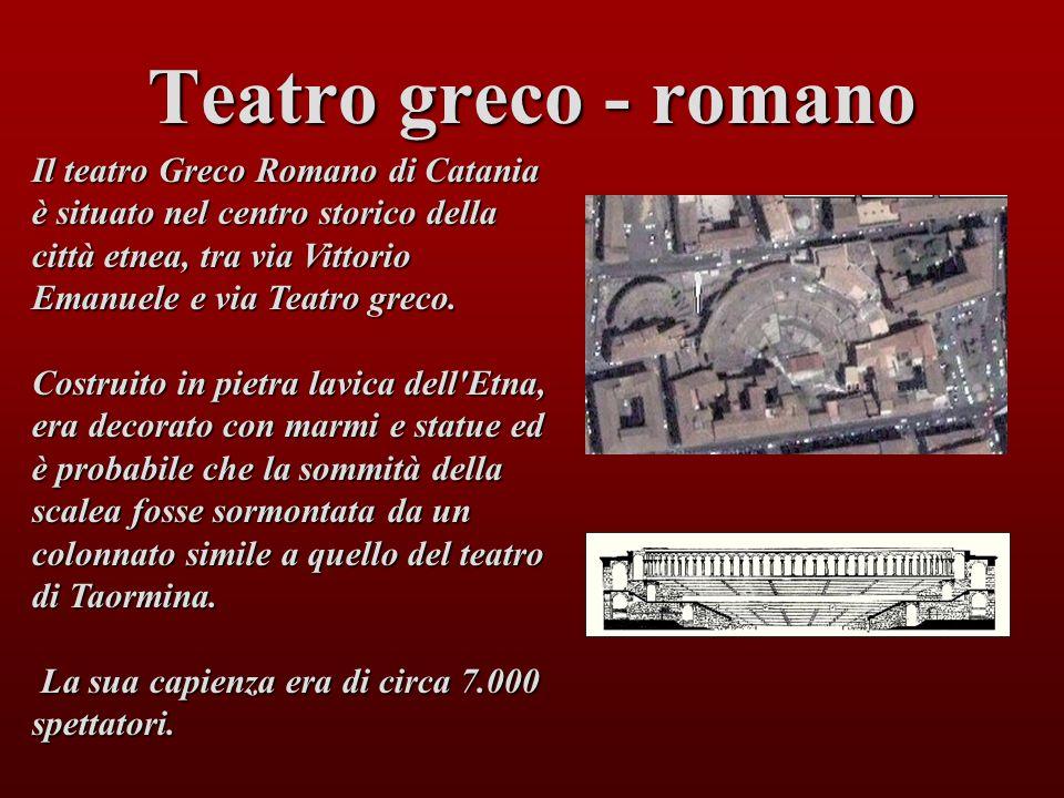 Teatro greco - romano Il teatro Greco Romano di Catania è situato nel centro storico della città etnea, tra via Vittorio Emanuele e via Teatro greco.