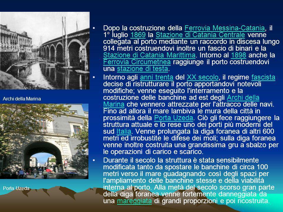 Dopo la costruzione della Ferrovia Messina-Catania, il 1° luglio 1869 la Stazione di Catania Centrale venne collegata al porto mediante un raccordo in discesa lungo 914 metri costruendovi inoltre un fascio di binari e la Stazione di Catania Marittima. Intorno al 1898 anche la Ferrovia Circumetnea raggiunge il porto costruendovi una stazione di testa.