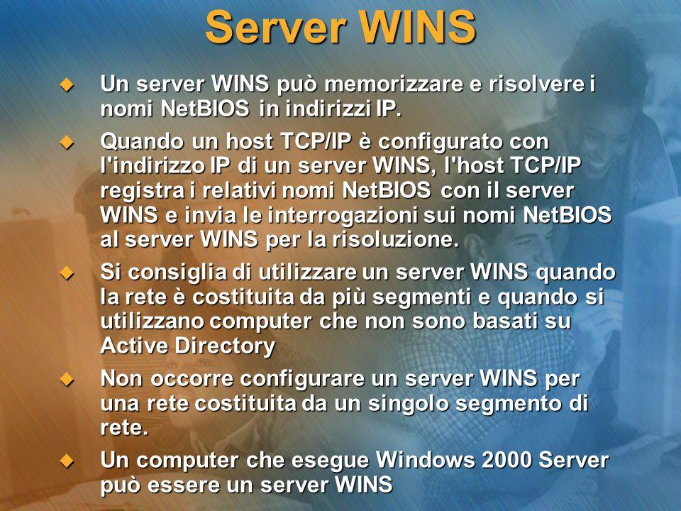 Server WINS Un server WINS può memorizzare e risolvere i nomi NetBIOS in indirizzi IP.
