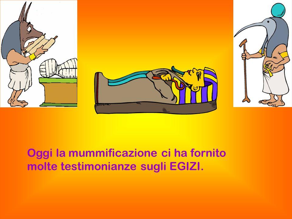 Oggi la mummificazione ci ha fornito molte testimonianze sugli EGIZI.