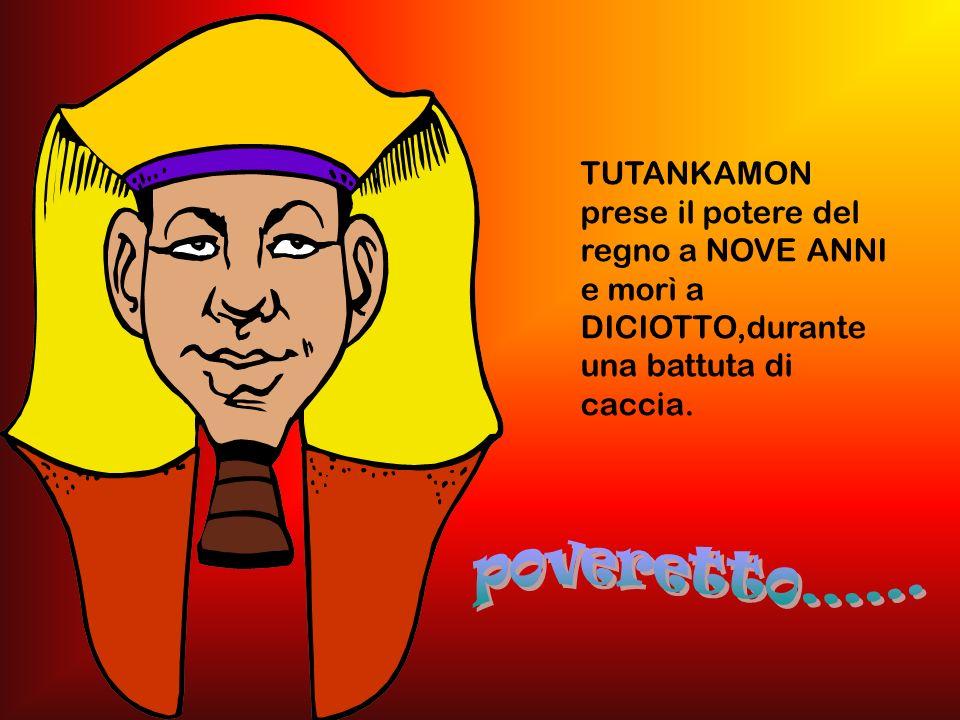 TUTANKAMON prese il potere del regno a NOVE ANNI e morì a DICIOTTO,durante una battuta di caccia.