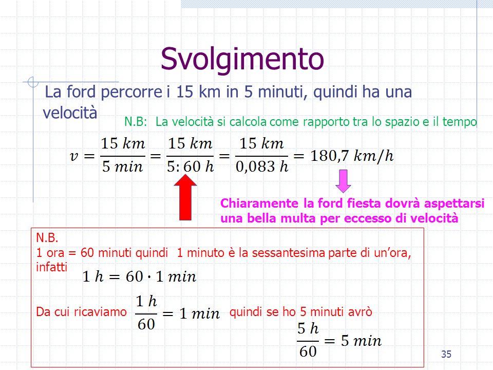 Svolgimento La ford percorre i 15 km in 5 minuti, quindi ha una velocità. N.B: La velocità si calcola come rapporto tra lo spazio e il tempo.