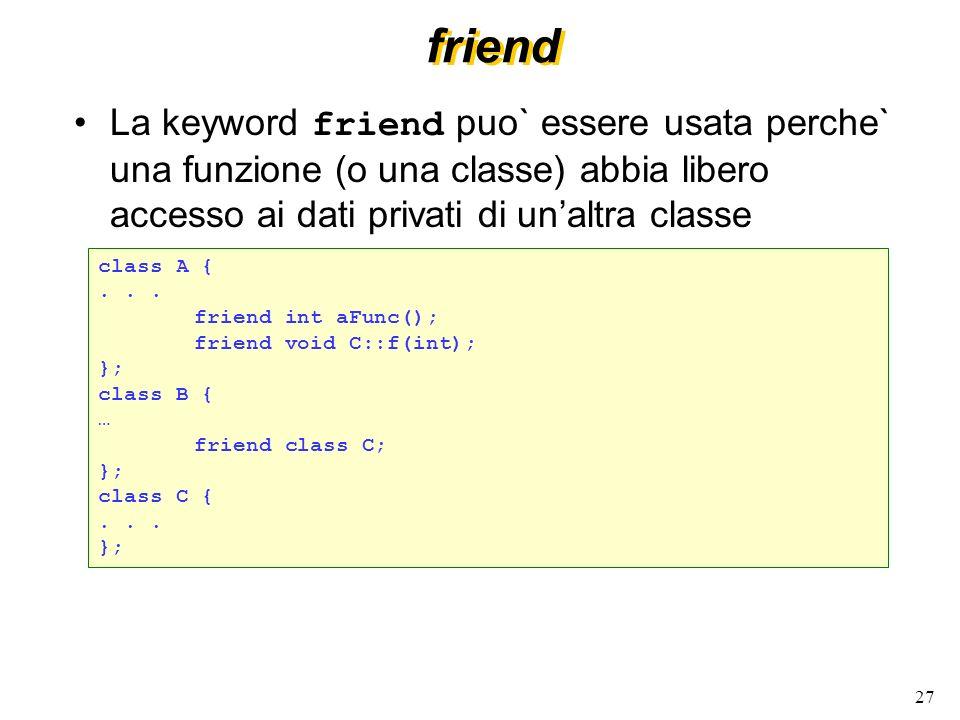 friend La keyword friend puo` essere usata perche` una funzione (o una classe) abbia libero accesso ai dati privati di un'altra classe.