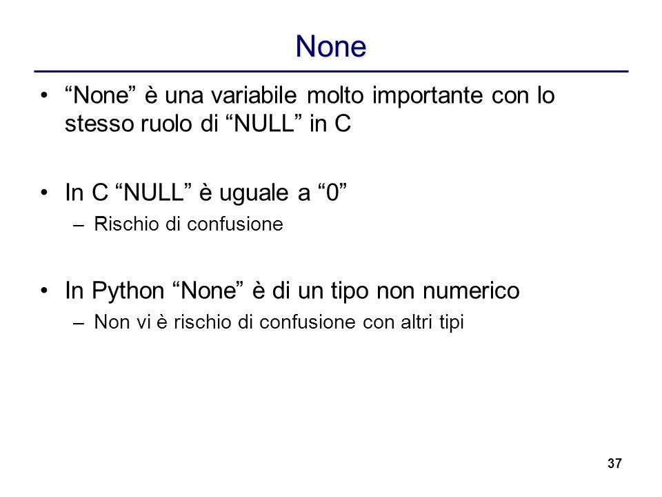 None None è una variabile molto importante con lo stesso ruolo di NULL in C. In C NULL è uguale a 0