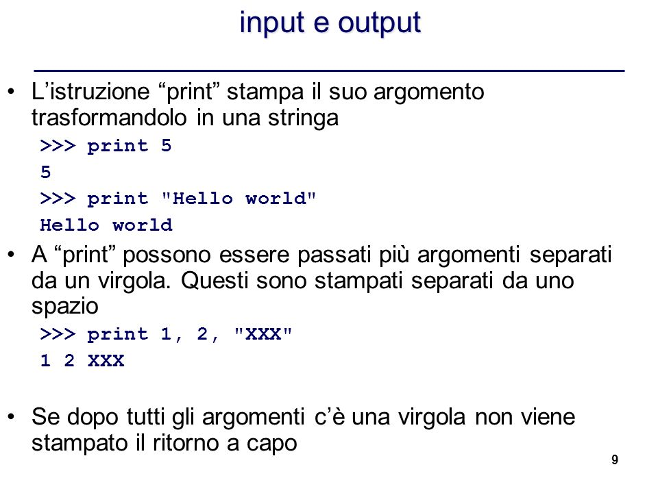 input e output L'istruzione print stampa il suo argomento trasformandolo in una stringa. >>> print 5.