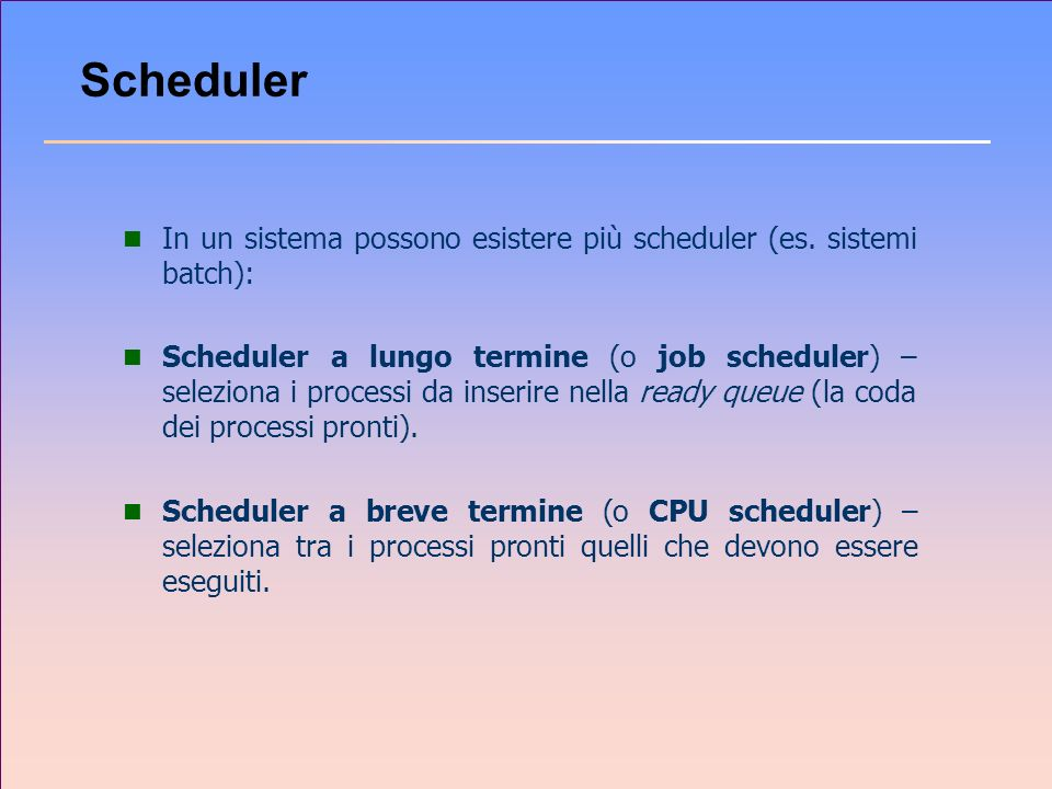 Scheduler In un sistema possono esistere più scheduler (es. sistemi batch):