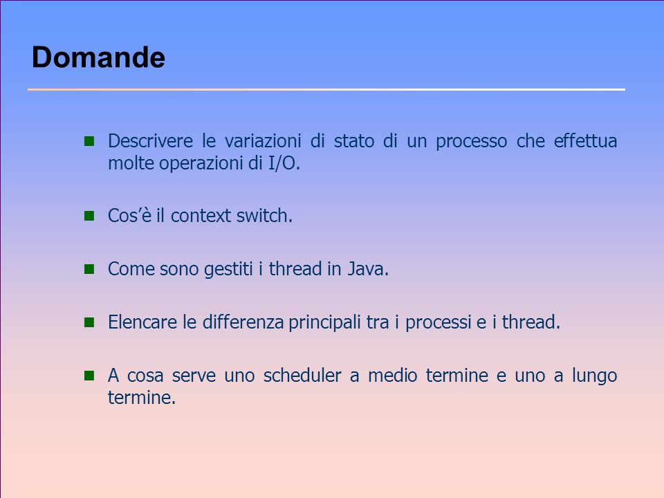 Domande Descrivere le variazioni di stato di un processo che effettua molte operazioni di I/O. Cos'è il context switch.