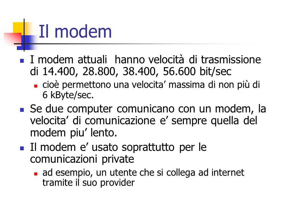 Il modem I modem attuali hanno velocità di trasmissione di 14.400, 28.800, 38.400, 56.600 bit/sec.