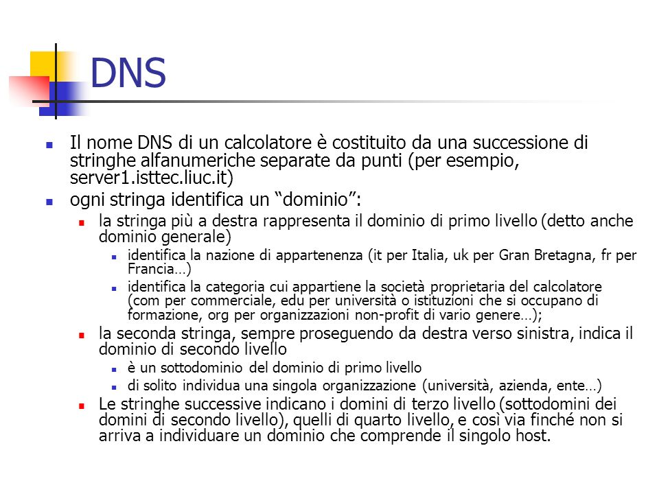 DNS Il nome DNS di un calcolatore è costituito da una successione di stringhe alfanumeriche separate da punti (per esempio, server1.isttec.liuc.it)