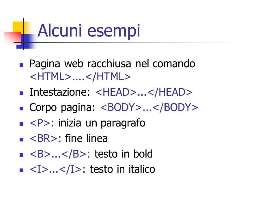 Alcuni esempi Pagina web racchiusa nel comando <HTML>....</HTML> Intestazione: <HEAD>...</HEAD> Corpo pagina: <BODY>...</BODY>