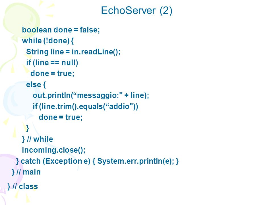EchoServer (2) boolean done = false; while (!done) {