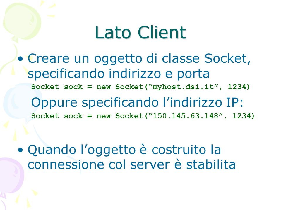 Lato ClientCreare un oggetto di classe Socket, specificando indirizzo e porta. Socket sock = new Socket( myhost.dsi.it , 1234)