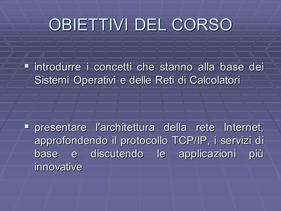 OBIETTIVI DEL CORSO introdurre i concetti che stanno alla base dei Sistemi Operativi e delle Reti di Calcolatori.