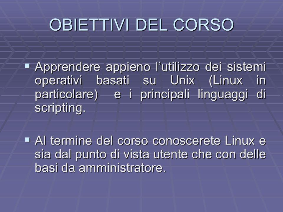 OBIETTIVI DEL CORSO Apprendere appieno l'utilizzo dei sistemi operativi basati su Unix (Linux in particolare) e i principali linguaggi di scripting.