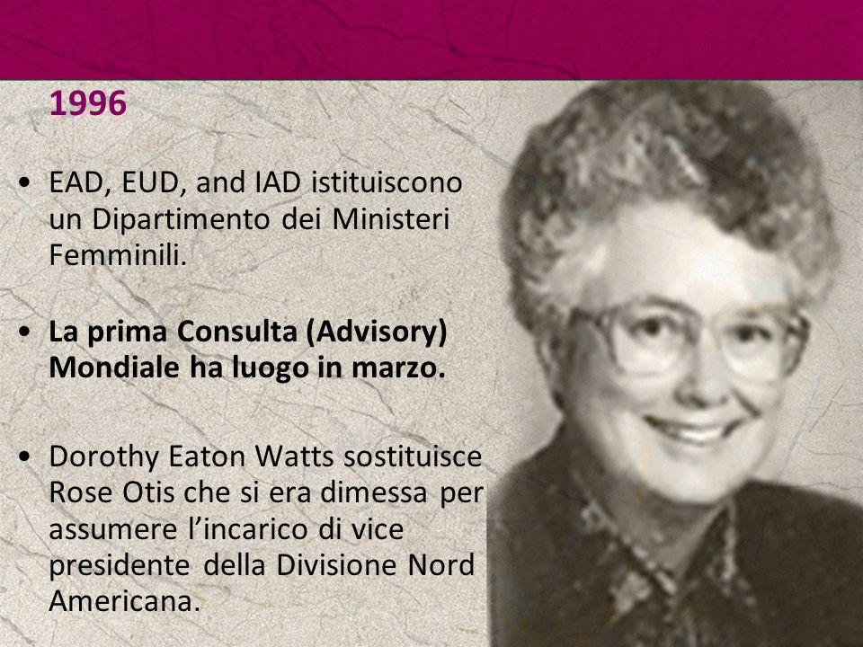 1996 EAD, EUD, and IAD istituiscono un Dipartimento dei Ministeri Femminili. La prima Consulta (Advisory) Mondiale ha luogo in marzo.