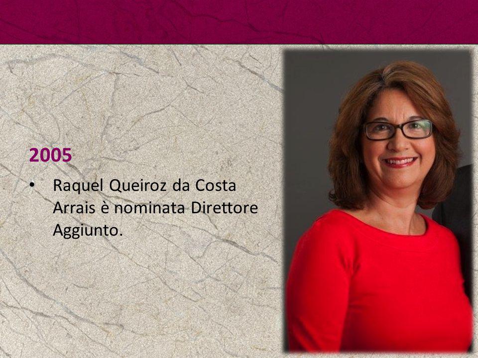 2005 Raquel Queiroz da Costa Arrais è nominata Direttore Aggiunto.