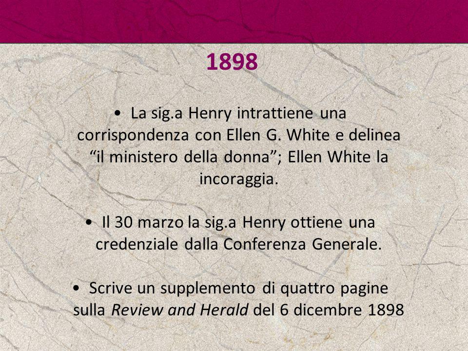 1898 La sig.a Henry intrattiene una corrispondenza con Ellen G. White e delinea il ministero della donna ; Ellen White la incoraggia.