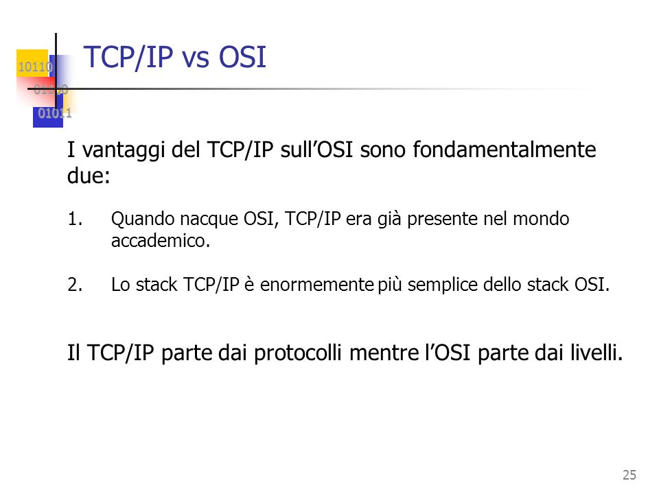 TCP/IP vs OSI I vantaggi del TCP/IP sull'OSI sono fondamentalmente due: Quando nacque OSI, TCP/IP era già presente nel mondo accademico.
