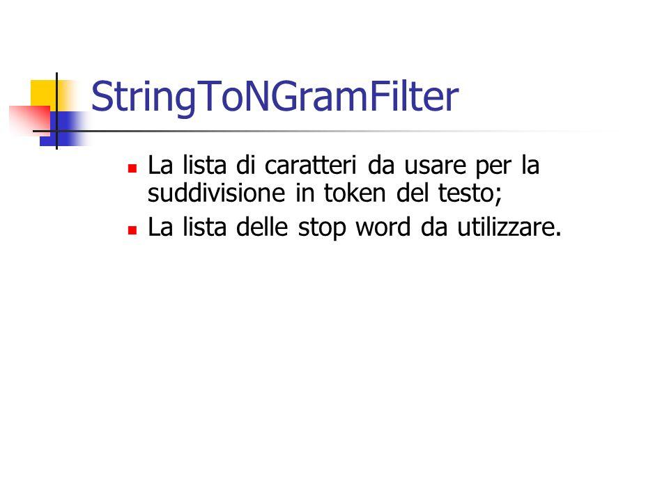 StringToNGramFilter La lista di caratteri da usare per la suddivisione in token del testo; La lista delle stop word da utilizzare.