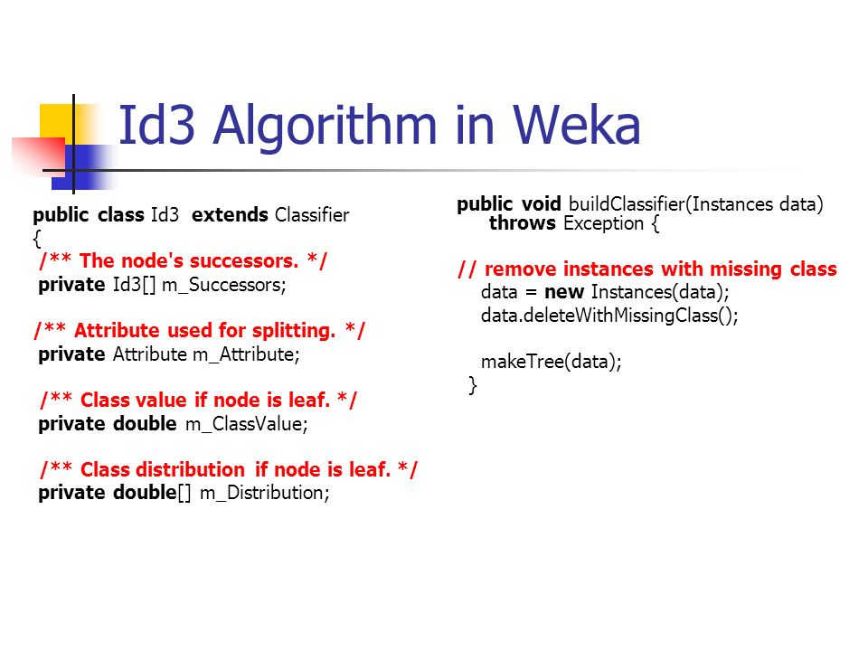 Id3 Algorithm in Weka public void buildClassifier(Instances data) throws Exception { // remove instances with missing class.