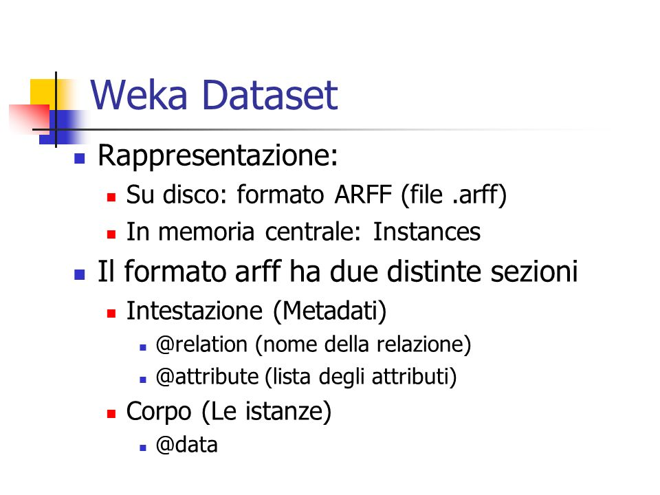 Weka Dataset Rappresentazione: Il formato arff ha due distinte sezioni