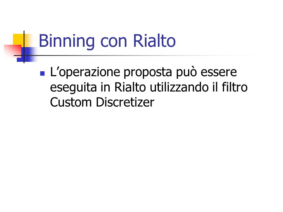 Binning con RialtoL'operazione proposta può essere eseguita in Rialto utilizzando il filtro Custom Discretizer.
