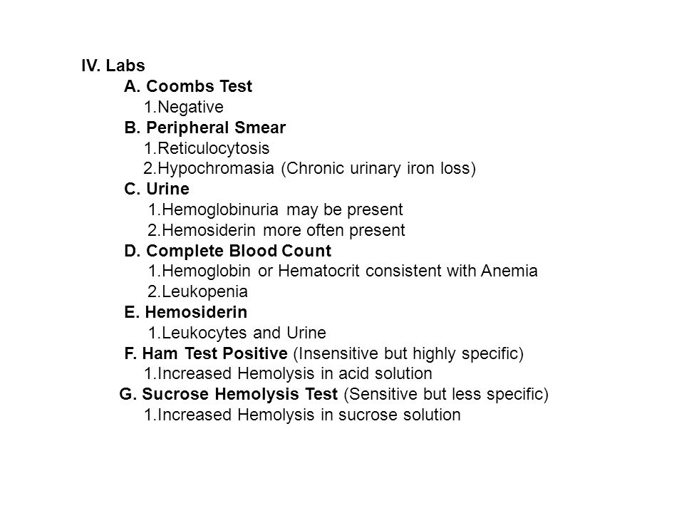 IV. Labs A. Coombs Test. 1.Negative. B. Peripheral Smear. 1.Reticulocytosis. 2.Hypochromasia (Chronic urinary iron loss)