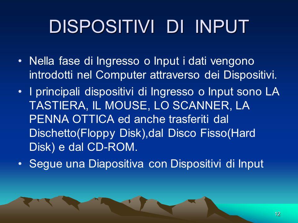 DISPOSITIVI DI INPUT Nella fase di Ingresso o Input i dati vengono introdotti nel Computer attraverso dei Dispositivi.