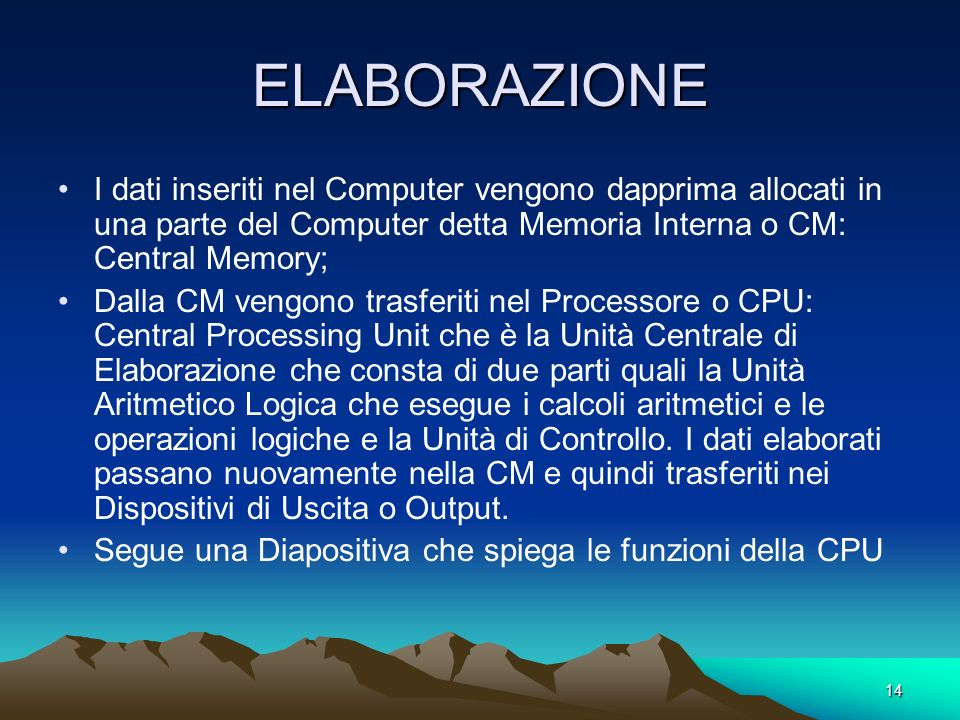 ELABORAZIONE I dati inseriti nel Computer vengono dapprima allocati in una parte del Computer detta Memoria Interna o CM: Central Memory;