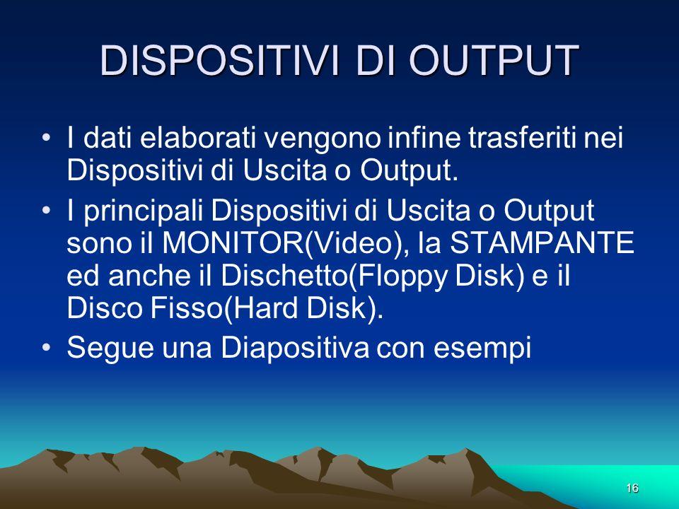 DISPOSITIVI DI OUTPUT I dati elaborati vengono infine trasferiti nei Dispositivi di Uscita o Output.