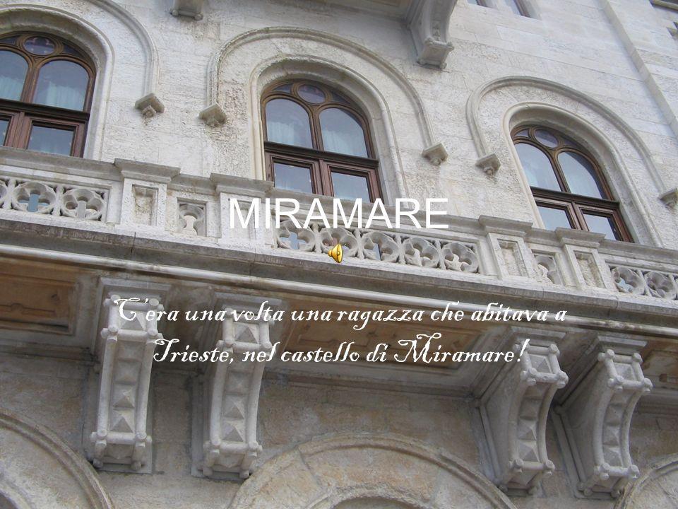 MIRAMARE C'era una volta una ragazza che abitava a Trieste, nel castello di Miramare!