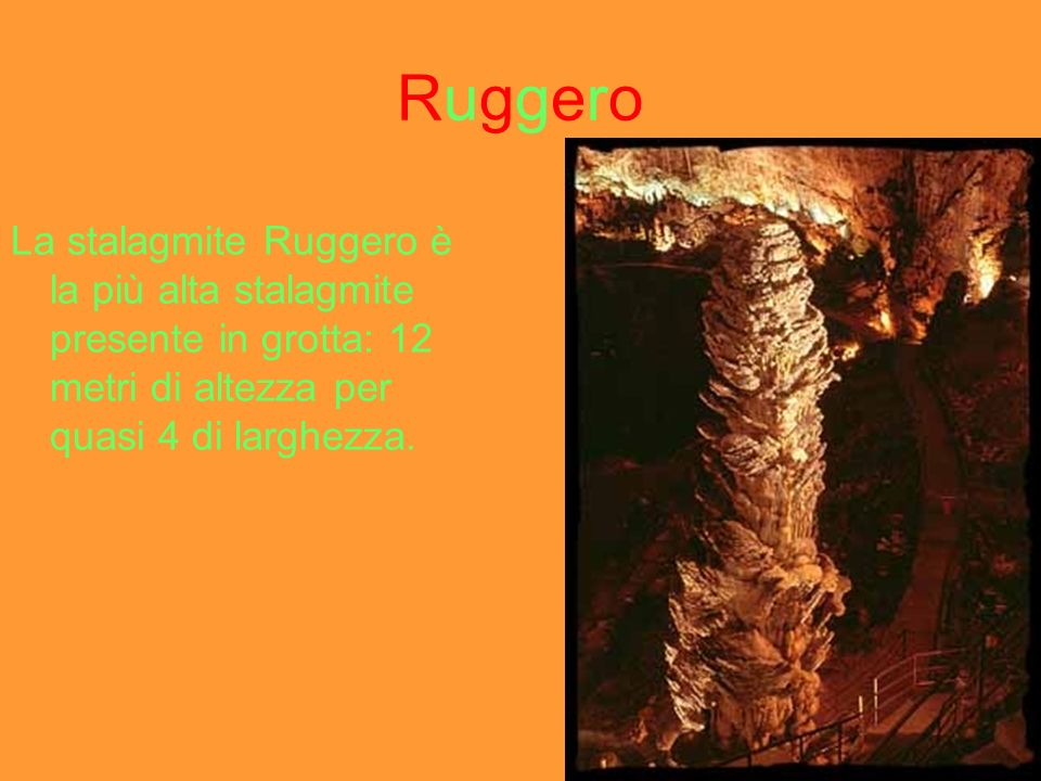 Ruggero La stalagmite Ruggero è la più alta stalagmite presente in grotta: 12 metri di altezza per quasi 4 di larghezza.