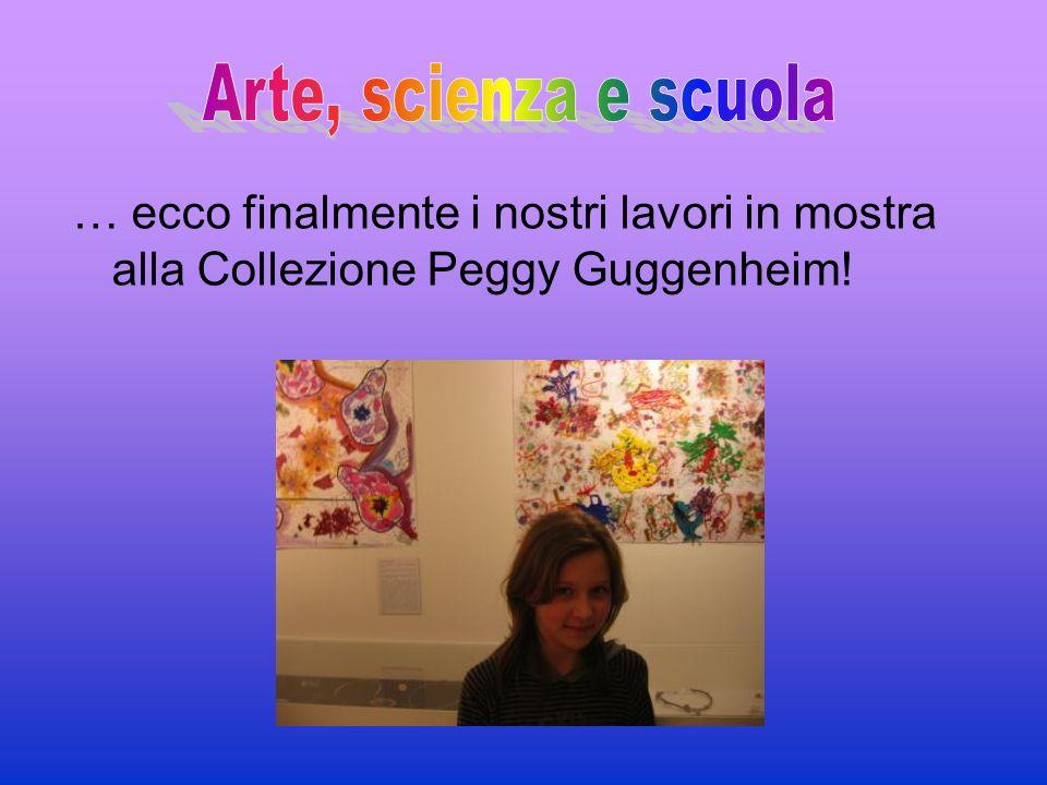 Arte, scienza e scuola … ecco finalmente i nostri lavori in mostra alla Collezione Peggy Guggenheim!