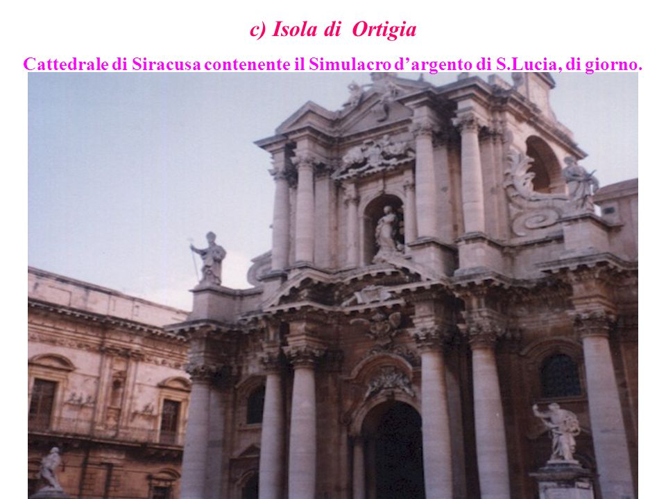 c) Isola di Ortigia Cattedrale di Siracusa contenente il Simulacro d'argento di S.Lucia, di giorno.