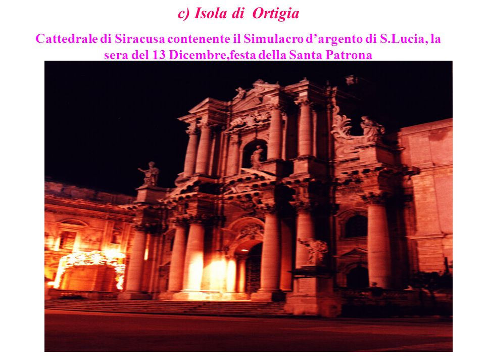 c) Isola di Ortigia Cattedrale di Siracusa contenente il Simulacro d'argento di S.Lucia, la sera del 13 Dicembre,festa della Santa Patrona.