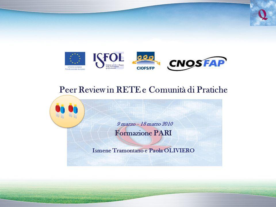 Peer Review in RETE e Comunità di Pratiche 9 marzo – 18 marzo 2010 Formazione PARI Ismene Tramontano e Paola OLIVIERO
