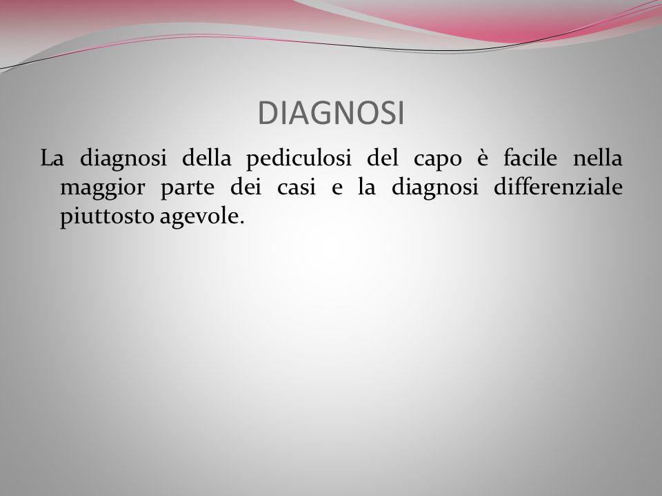 DIAGNOSI La diagnosi della pediculosi del capo è facile nella maggior parte dei casi e la diagnosi differenziale piuttosto agevole.