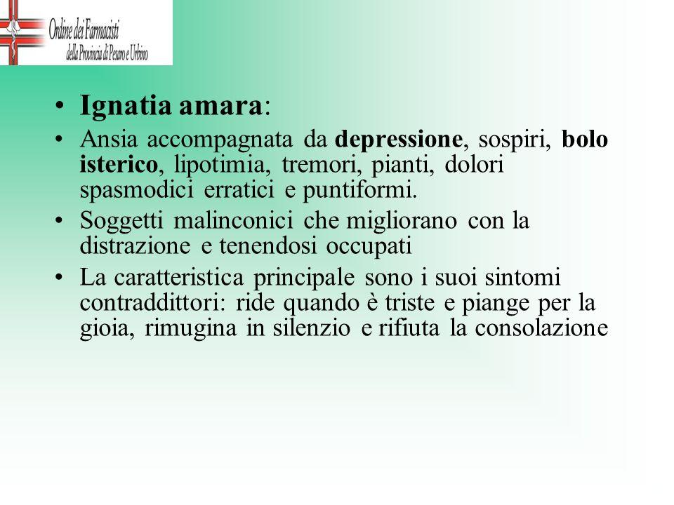 Ignatia amara: Ansia accompagnata da depressione, sospiri, bolo isterico, lipotimia, tremori, pianti, dolori spasmodici erratici e puntiformi.