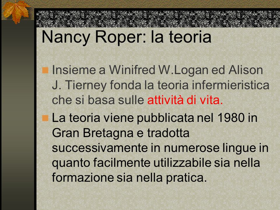 Nancy Roper: la teoria Insieme a Winifred W.Logan ed Alison J. Tierney fonda la teoria infermieristica che si basa sulle attività di vita.