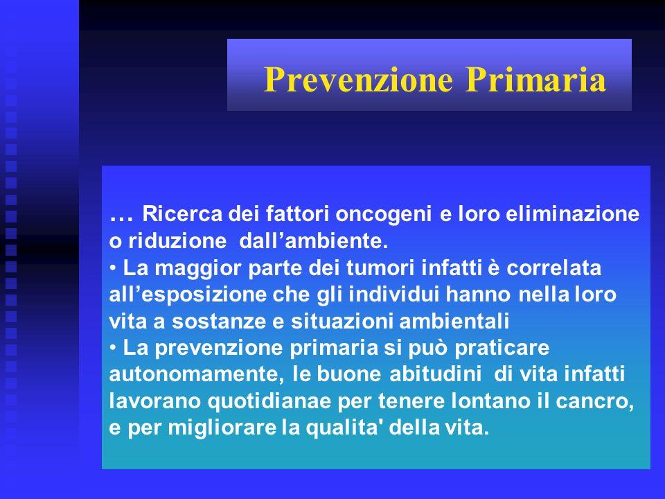 Prevenzione Primaria … Ricerca dei fattori oncogeni e loro eliminazione o riduzione dall'ambiente.