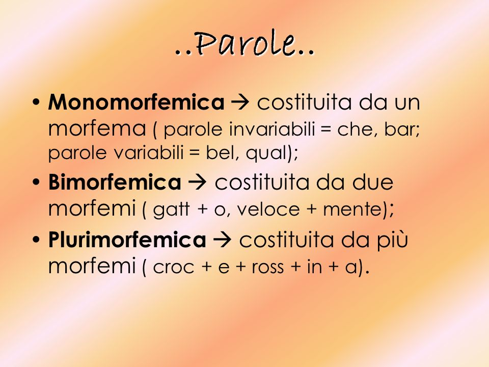 ..Parole.. Monomorfemica  costituita da un morfema ( parole invariabili = che, bar; parole variabili = bel, qual);