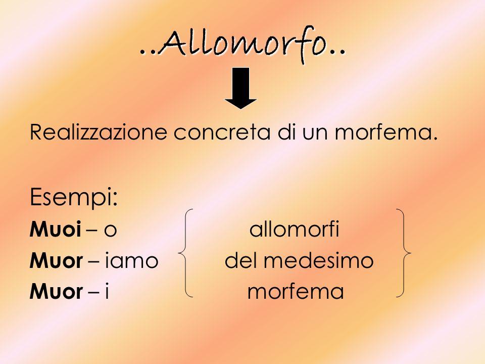 ..Allomorfo.. Esempi: Realizzazione concreta di un morfema.