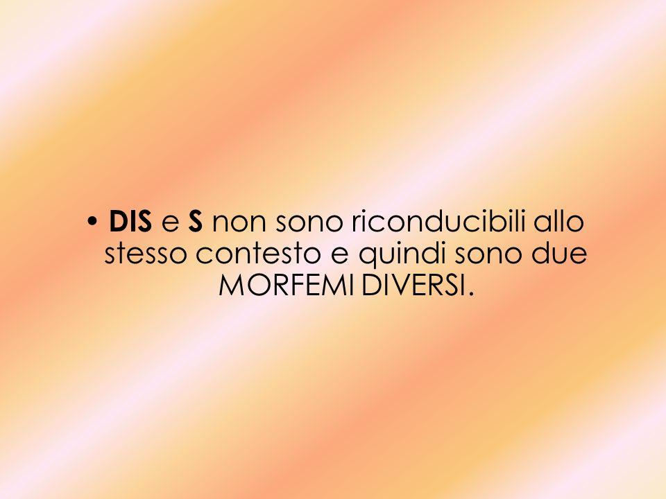 DIS e S non sono riconducibili allo stesso contesto e quindi sono due MORFEMI DIVERSI.