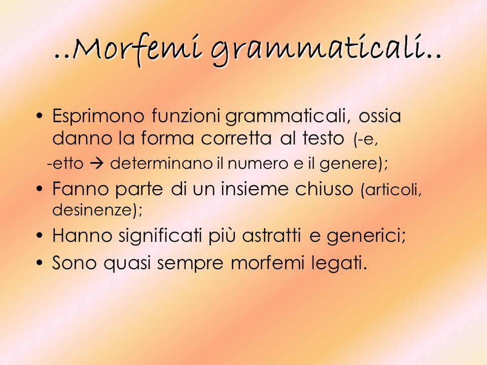 ..Morfemi grammaticali..Esprimono funzioni grammaticali, ossia danno la forma corretta al testo (-e,